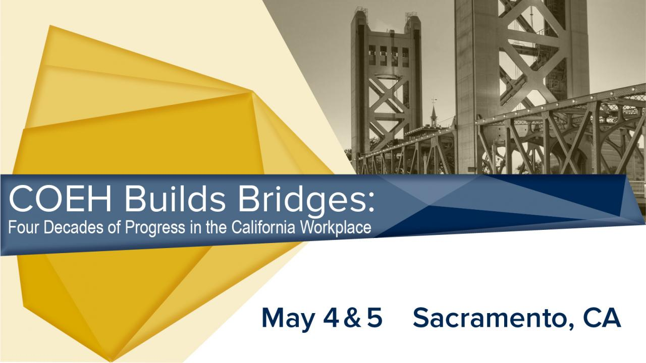 COEH Builds Bridges: Four Decades of progress in the california Workplace may 4-5, 2018 Sacramento, CA